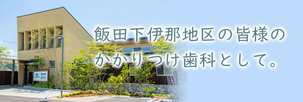 飯田下伊那地区の皆様のかかりつけ歯科として。